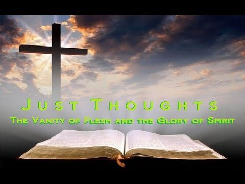 Just Thoughts The Vanity of Flesh and The Glory of Spirit 2018