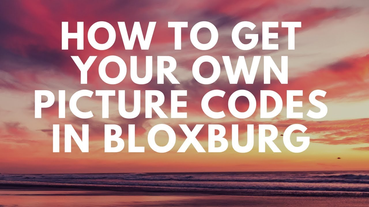 How To Get Your Own Picture Codes In Welcome Bloxburg