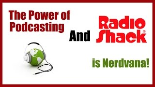 Power of Podcasting and Radio Shack is Nerdvana