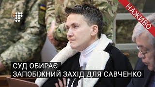 Суд обирає запобіжний захід для Надії Савченко