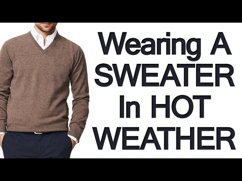 Wearing a Sweater in Hot Weather | Looking Cool When it's