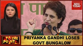 Centre Evicts Priyanka Gandhi From Govt Bungalow, Congress Cries 'Vendetta' | To The Point