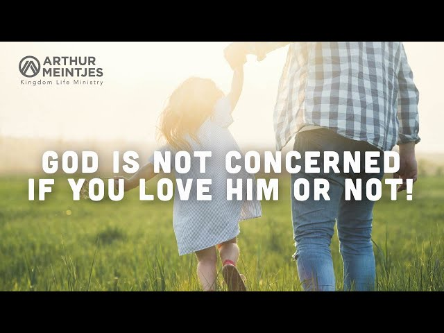 God Is Not Concerned If You Love Him or Not!