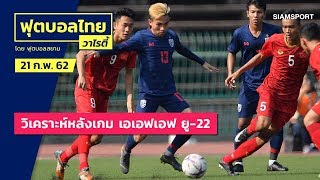 วิเคราะห์หลังเกม เอเอฟเอฟ ยู-22 | ฟุตบอลไทยวาไรตี้LIVE 21.02.62