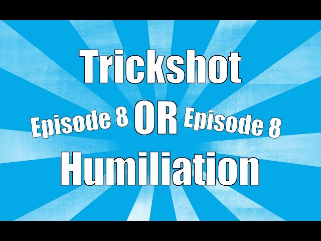 Trickshot or Humiliation - Episode 8
