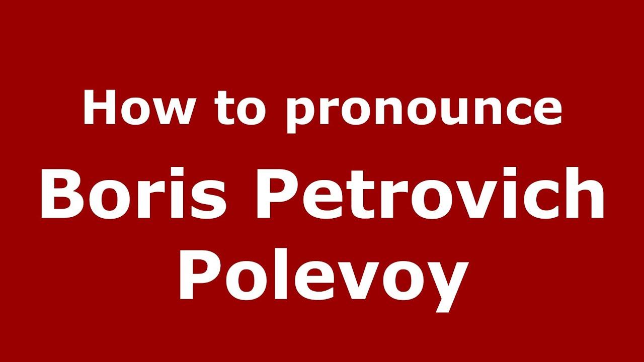 Boris Petrovich Polevoy How to pronounce Boris Petrovich Polevoy RussianRussia