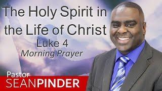THE HOLY SPIRIT IN THE LIFE OF CHRIST - LUKE 4 - MORNING PRAYER | PASTOR SEAN PINDER