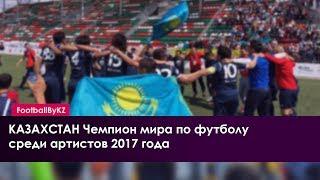 КАЗАХСТАН - ЧЕМПИОН МИРА ПО ФУТБОЛУ среди артистов 2017 года