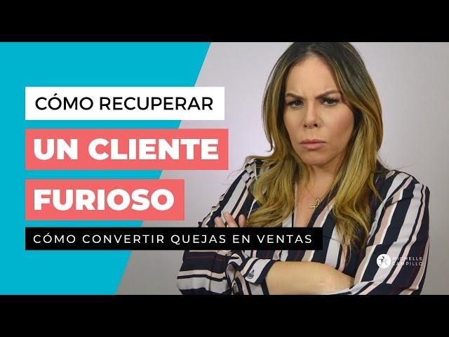 COMO RECUPERAR A UN CLIENTE FURIOSO | Michelle Campillo