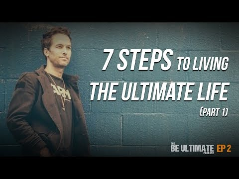 7 Steps To Living The ULTIMATE LIFE! (Part 1) - The BE ULTIMATE Podcast (Ep2)