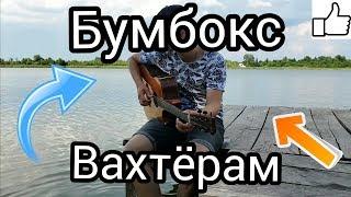 Вахтерам - Бумбокс (кавер под гитару)