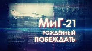 Легендарные самолеты. МиГ-21. Рожденный побеждать