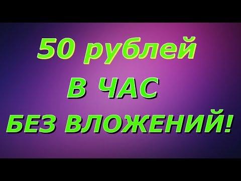 ЗАРАБОТОК В ИНТЕРНЕТЕ БЕЗ ВЛОЖЕНИЙ 50 РУБЛЕЙ В ЧАС!