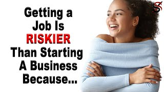 Getting a job is RISKIER than Stating a Business Because...