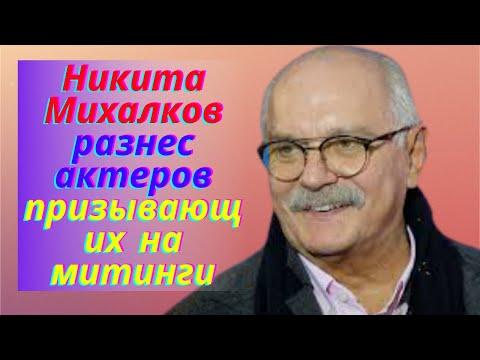 Никита Михалков разнес актеров призывающих на митинги.