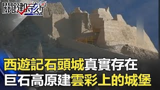 西遊記「石頭城」真實存在 數噸神秘巨石高原建成「雲彩上的城堡」! 關鍵時刻 20171206-2 劉燦榮 朱學恒