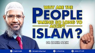 WHY ARE THE PEOPLE TAKING SO LONG TO ACCEPT ISLAM? - DR ZAKIR NAIK