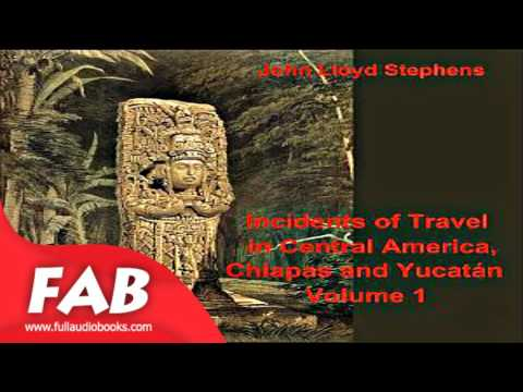 Incidents of Travel in Central America, Chiapas, and Yucatan, Vol  1 Part 1/2 Full Audiobook