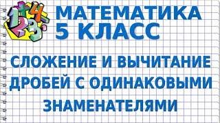 МАТЕМАТИКА 5 класс. СЛОЖЕНИЕ И ВЫЧИТАНИЕ ДРОБЕЙ С ОДИНАКОВЫМИ ЗНАМЕНАТЕЛЯМИ