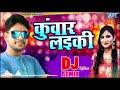Ankush Raja और Priyanka Singh का सुपरहिट Dj Song - Kuwar Laiki  - Dj Remix