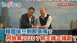【新聞大解讀】韓國瑜只剩那張嘴? 柯放棄2020?郭王誰正誰副? 2019.08.07(上)