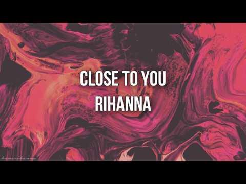 Rihanna Close to you (lyrics)