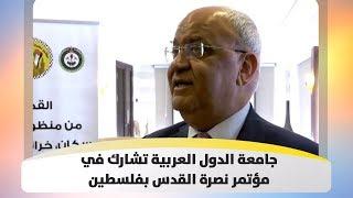 جامعة الدول العربية تشارك في مؤتمر نصرة القدس بفلسطين
