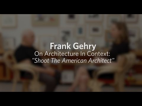 "Frank Gehry On Architecture In Context: ""Shoot The American Architect"""