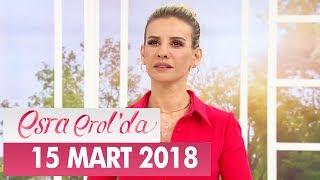 Esra Erol'da 15 Mart 2018 Perşembe - Tek Parça