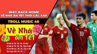 TROLL MUSIC 40 - NHẠC CHẾ ASIAN CUP: Way back home - Về nhà ăn tết thôi các anh