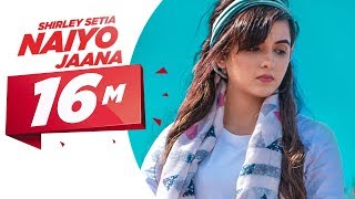 Shirley Setia | Naiyo Jaana (Official ) | Ravi Singhal | Latest Punjabi Songs 2018