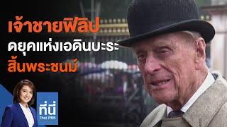 เจ้าชายฟิลิป ดยุคแห่งเอดินบะระ สิ้นพระชนม์ : ที่นี่ Thai PBS (9 เม.ย. 64)