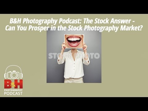 B&H Photography Podcast: The Stock Answer - Can You Prosper in the Stock Photography Market?