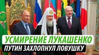 Усмирение Лукашенко. Путин захлопнул ловушку