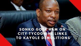 Sonko goes ham on city tycoon he links to Kayole demolitions