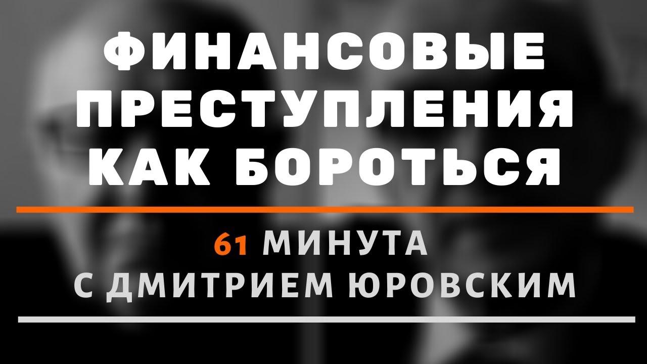 Финансовые преступления. Как с ними бороться. 61 минута о государстве с Дмитрием Юровским.