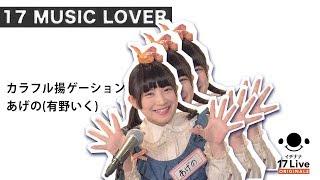 あげの(有野いく) - カラフル揚ゲーション   17 Music Lover #5  (ラストは全員登場!?)