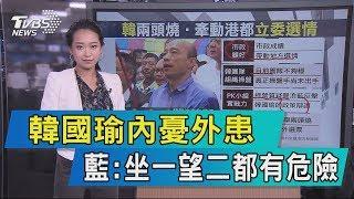 【說政治】韓國瑜內憂外患 藍:坐一望二都有危險