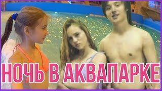 НОЧЬ В АКВАПАРКЕ с ...? | NIGHT IN WATERPARK WITH...?