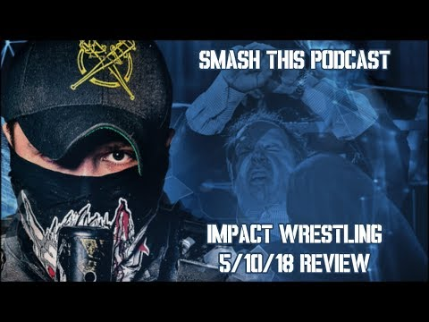 Smash This Podcast | Impact Wrestling 5/10/18 Review