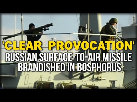 'CLEAR PROVOCATION' RUSSIAN SURFACE-TO-AIR MISSILE BRANDISHED IN BOSPHORUS