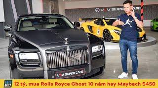 12 tỷ, chọn Rolls Royce Ghost cũ hay Mercedes Maybach S450 I12 billion, Should choose Ghost 10 years