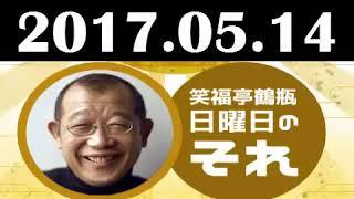 2017 05 14 笑福亭鶴瓶 日曜日のそれ 2017年05月14日 radio247 2017 05 ...