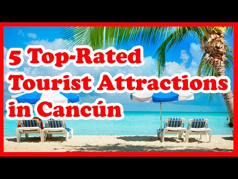 5 Top-Rated Tourist Attractions in Cancún