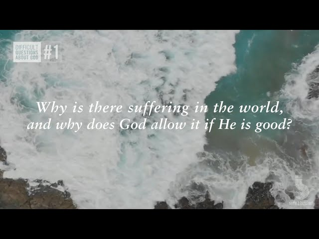 Why is there suffering in the world, and why does God allow it if He is good?
