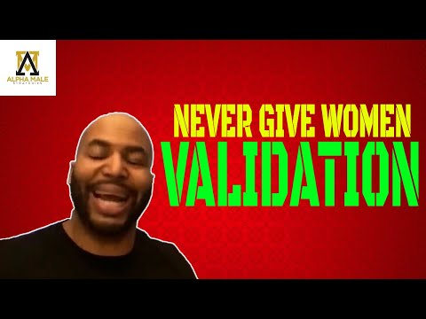Why You Never Give Women Your Validation