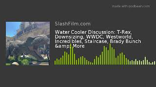 Water Cooler Discussion: T-Rex, Downsizing, WWDC, Westworld, Incredibles, Staircase, Brady Bunch &am