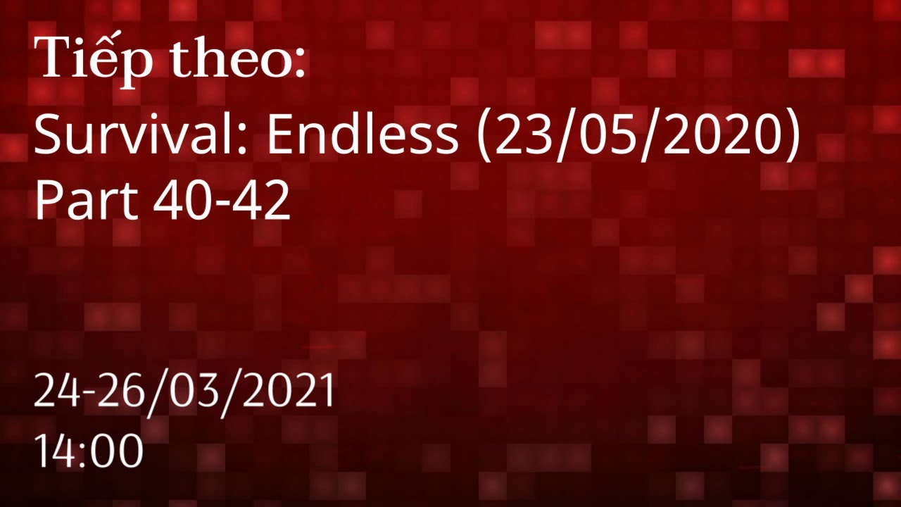 [TIẾP THEO] Survival: Endless (23/05/2020) - Part 40-42