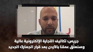 جريس: تكاليف التجارة الإلكترونية عالية وسنعلّق عملنا بالأردن بعد قرار الجمارك الجديد