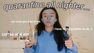 pulling an all nighter *while quarantined*